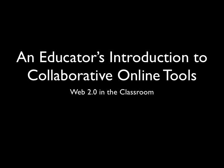 An Educator's Introduction to  Collaborative Online Tools         Web 2.0 in the Classroom