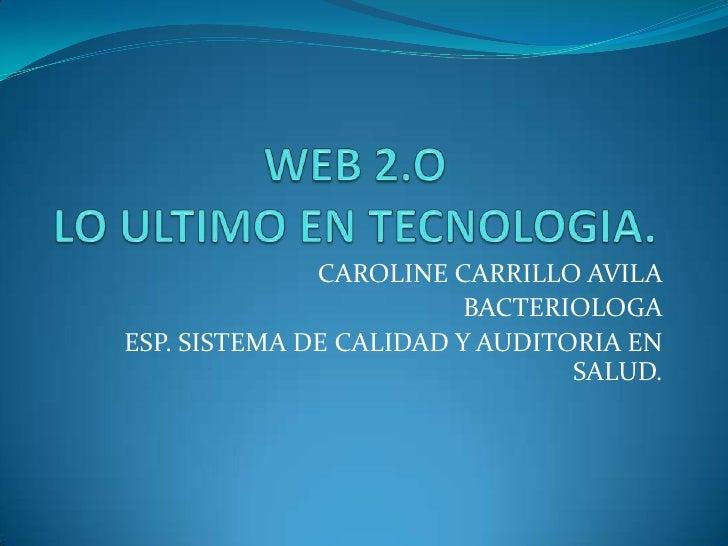WEB 2.OLO ULTIMO EN TECNOLOGIA.<br />CAROLINE CARRILLO AVILA<br />BACTERIOLOGA<br />ESP. SISTEMA DE CALIDAD Y AUDITORIA EN...