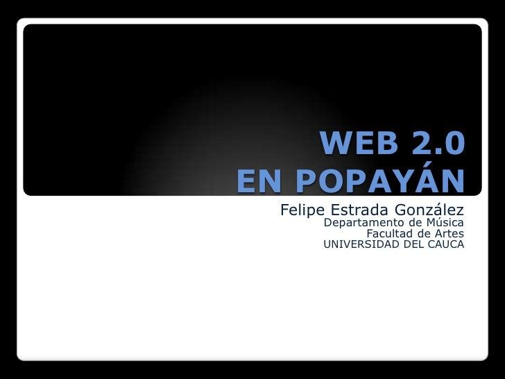WEB 2.0 EN POPAYÁN<br />Felipe Estrada González<br />Departamento de Música <br />Facultad de Artes <br />UNIVERSIDAD DEL ...