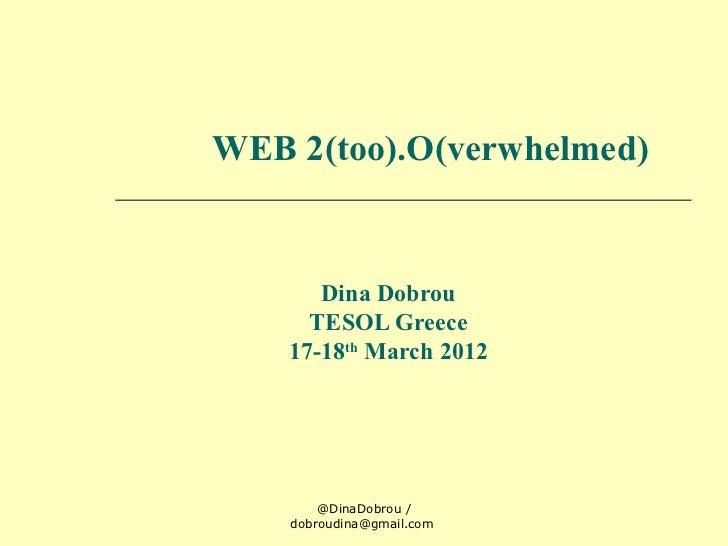 WEB 2(too).O(verwhelmed)       Dina Dobrou      TESOL Greece    17-18th March 2012        @DinaDobrou /    dobroudina@gmai...