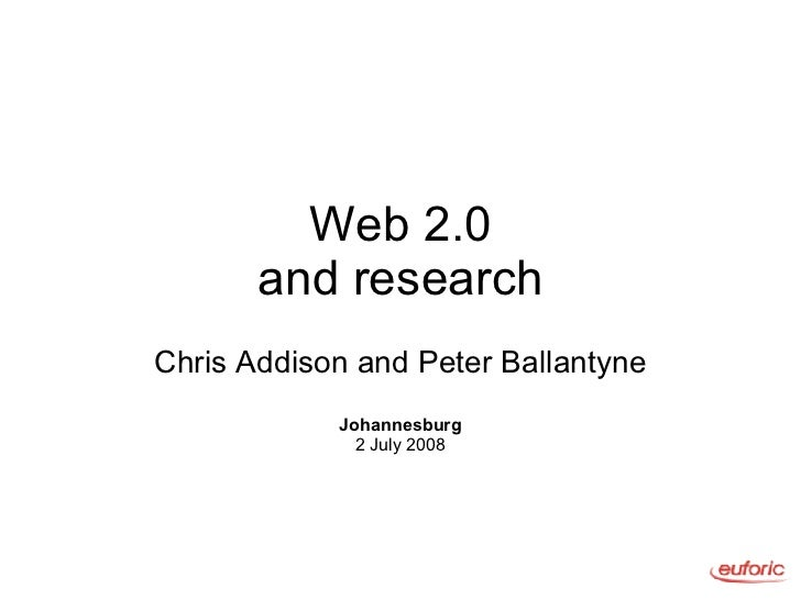 Web 2.0 and research Chris Addison and Peter Ballantyne Johannesburg 2 July 2008