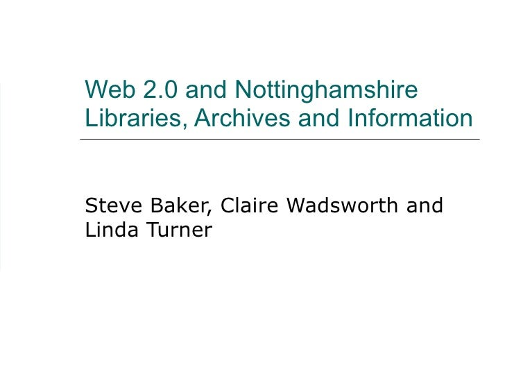Web 2.0 and Nottinghamshire Libraries, Archives and Information Steve Baker, Claire Wadsworth and Linda Turner