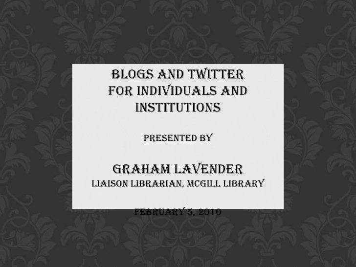 Blogs and Twitter <br />for Individuals and Institutions<br />Presented by<br />Graham Lavender<br />Liaison Librarian, Mc...