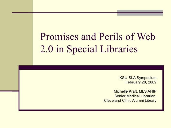 Promises and Perils of Web 2.0 in Special Libraries KSU-SLA Symposium February 28, 2009 Michelle Kraft, MLS AHIP Senior Me...