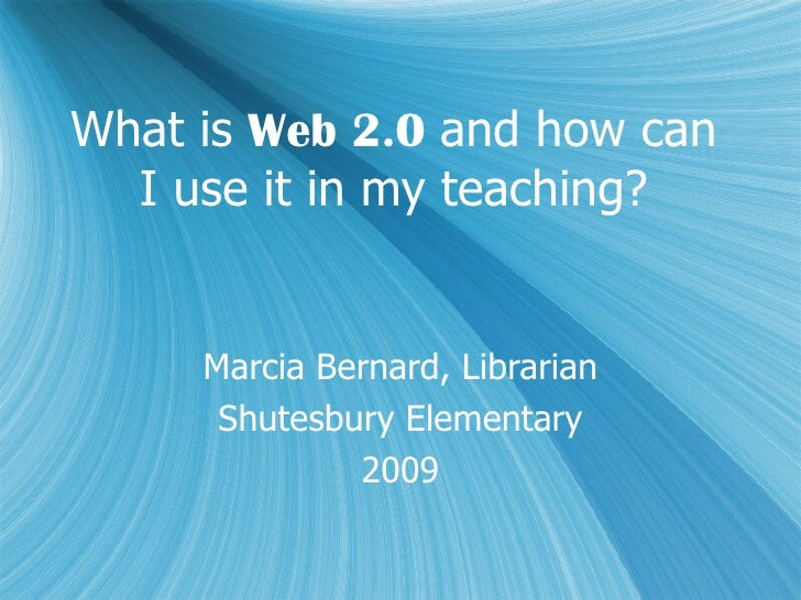 What is  Web 2.0  and how can I use it in my teaching? Marcia Bernard, Librarian Shutesbury Elementary 2009