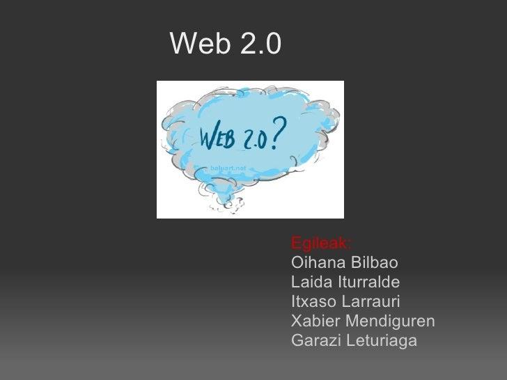 Web 2.0 Egileak: Oihana Bilbao Laida Iturralde Itxaso Larrauri Xabier Mendiguren Garazi Leturiaga