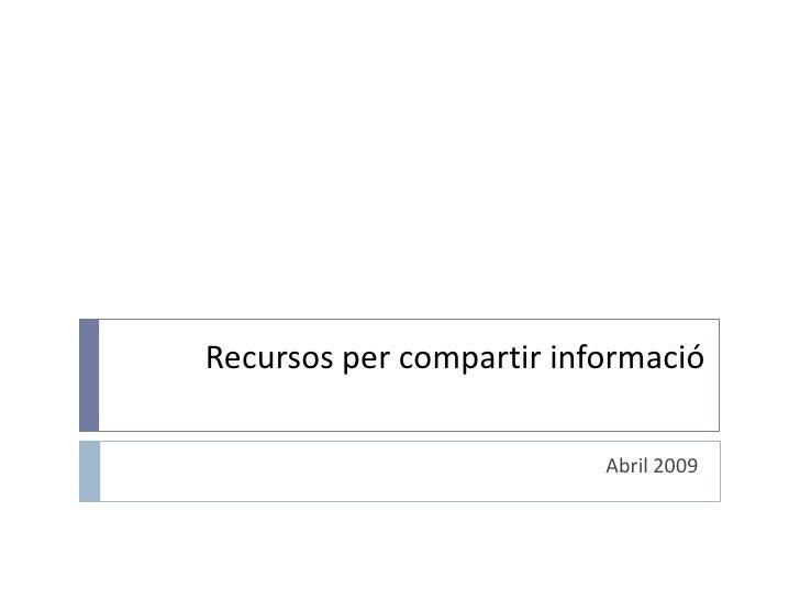 Recursos per compartir informació<br />Abril 2009<br />