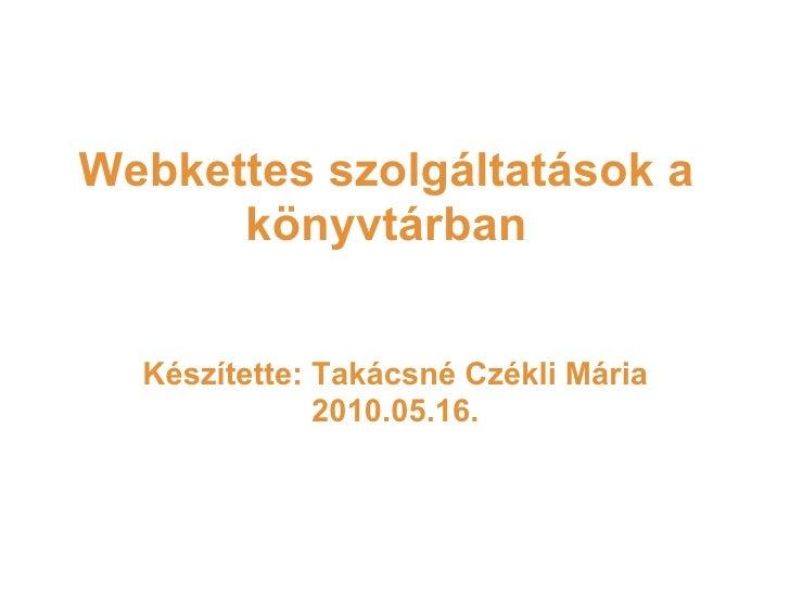 Webkettes szolgáltatások a könyvtárban Készítette: Takácsné Czékli Mária 2010.05.16.