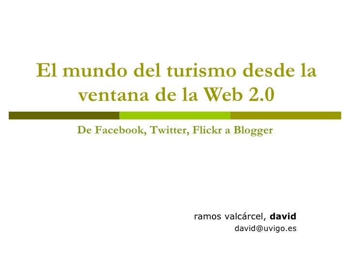 El mundo del turismo desde la ventana de la Web 2.0 ramos valcárcel,  david [email_address] De Facebook, Twitter, Flickr a...