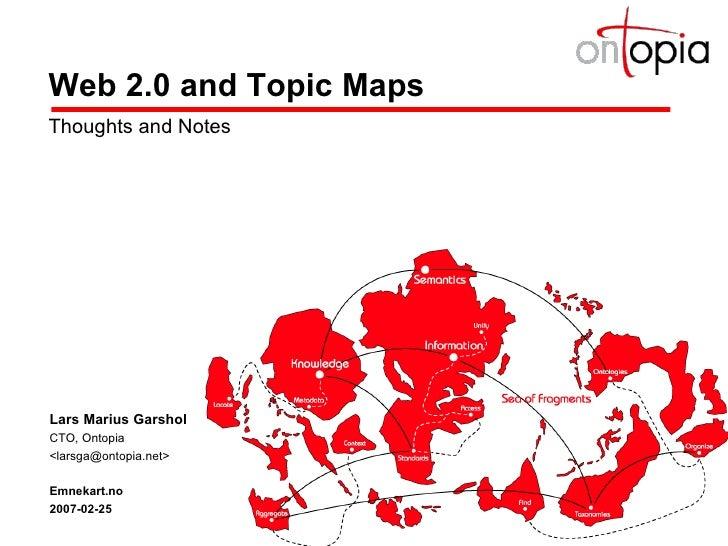 Web 2.0 and Topic Maps Thoughts and Notes Lars Marius Garshol CTO, Ontopia <larsga@ontopia.net> Emnekart.no 2007-02-25