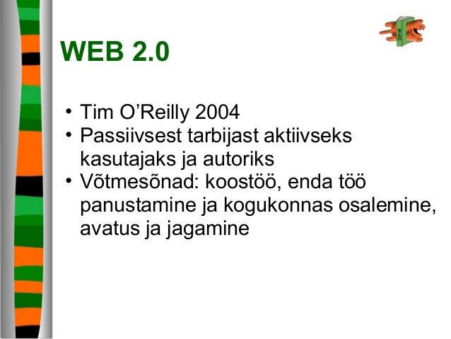 WEB 2.0 • Tim O'Reilly 2004 • Passiivsest tarbijast aktiivseks kasutajaks ja autoriks • Võtmesõnad: koostöö, enda töö panu...
