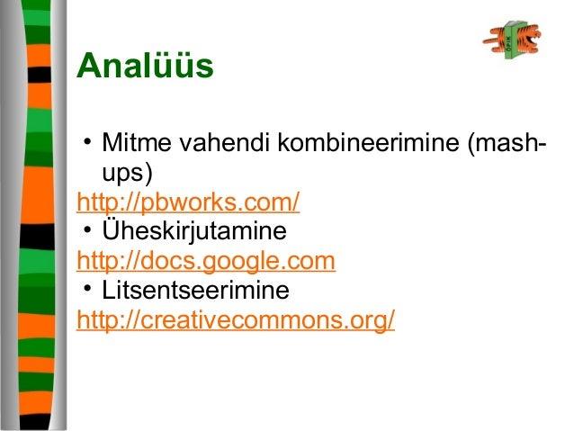 Analüüs • Mitme vahendi kombineerimine (mash- ups) http://pbworks.com/ • Üheskirjutamine http://docs.google.com • Litsents...