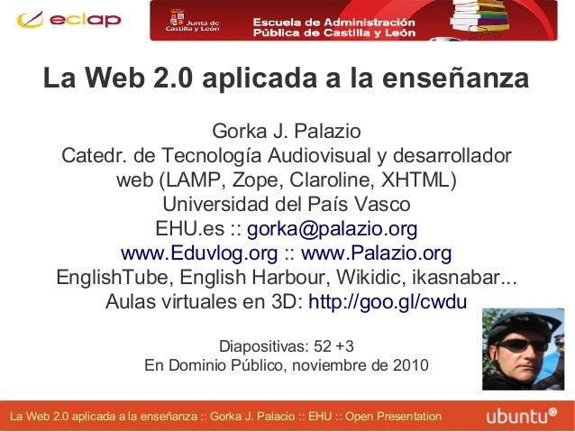 La Web 2.0 aplicada a la enseñanza :: Gorka J. Palacio :: EHU :: Open Presentation La Web 2.0 aplicada a la enseñanza Gork...