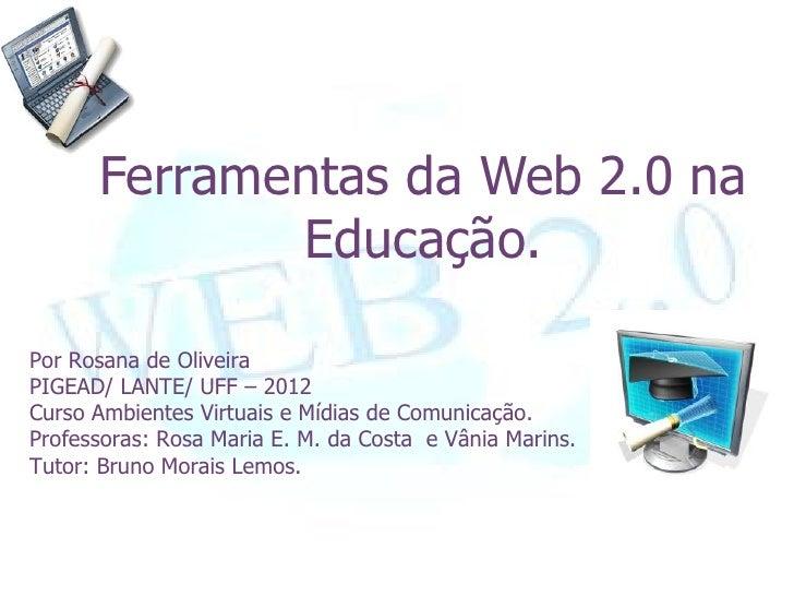 Ferramentas da Web 2.0 na             Educação.Por Rosana de OliveiraPIGEAD/ LANTE/ UFF – 2012Curso Ambientes Virtuais e M...