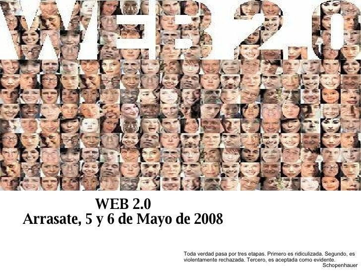 WEB 2.0 Arrasate, 5 y 6 de Mayo de 2008 Toda verdad pasa por tres etapas. Primero es ridiculizada. Segundo, es violentamen...