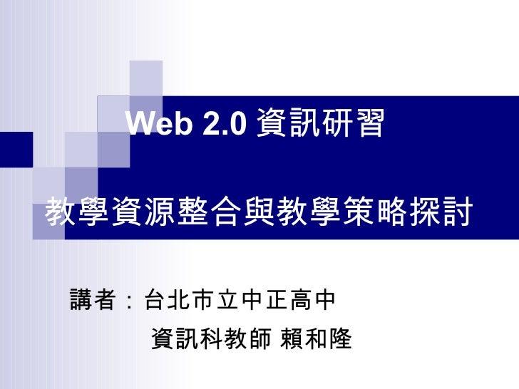 講者:台北市立中正高中 資訊科教師 賴和隆 Web 2.0 資訊研習   教學資源整合與教學策略探討