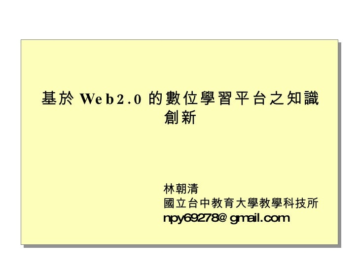基於 Web2.0 的數位學習平台之知識創新 林朝清 國立台中教育大學教學科技所 [email_address]