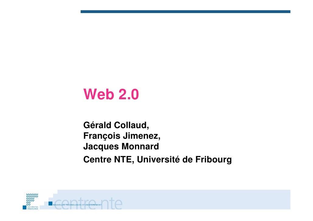Web 2.0 Gérald Collaud, François Jimenez          Jimenez, Jacques Monnard Centre NTE Université de Fribourg        NTE,