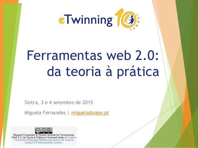 Ferramentas web 2.0: da teoria à prática Sintra, 3 e 4 setembro de 2015 Miguela Fernandes | miguela@sapo.pt