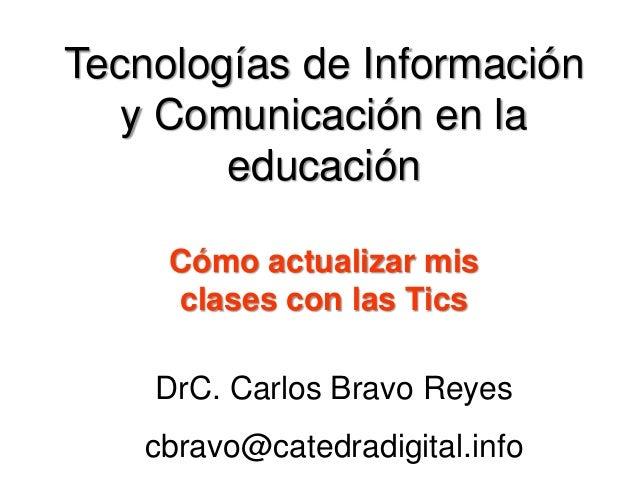 Tecnologías de Información y Comunicación en la educación DrC. Carlos Bravo Reyes cbravo@catedradigital.info Cómo actualiz...