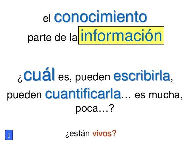 ¿están vivos? el conocimiento parte de la información 1 ¿cuál es, pueden escribirla, pueden cuantificarla… es mucha, poca…?