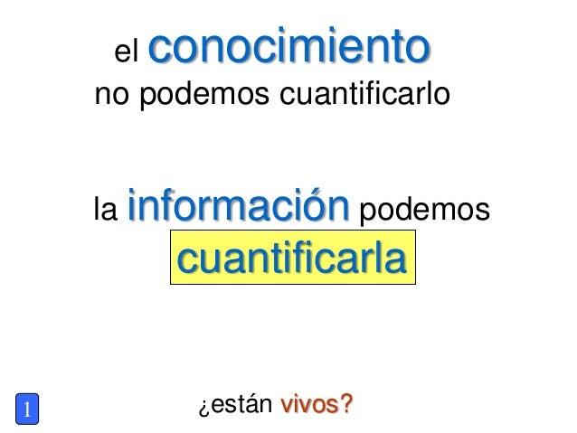 ¿están vivos? el conocimiento no podemos cuantificarlo 1 la información podemos cuantificarla