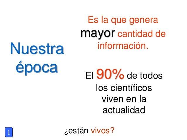 Nuestra época Es la que genera mayor cantidad de información. El 90% de todos los científicos viven en la actualidad ¿está...