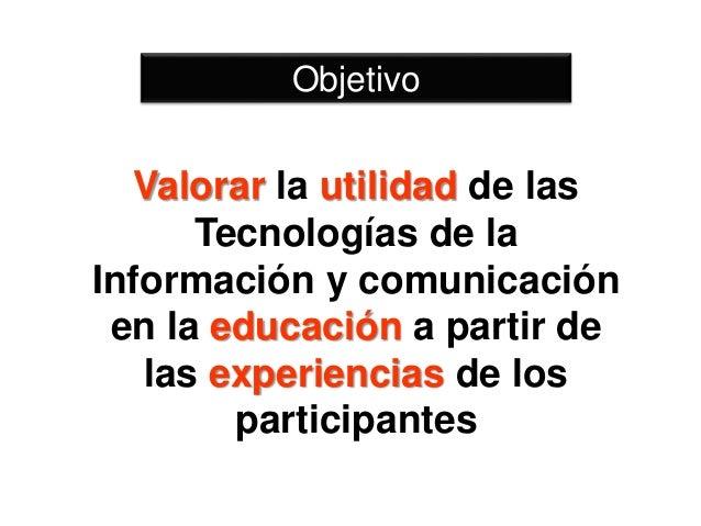 Valorar la utilidad de las Tecnologías de la Información y comunicación en la educación a partir de las experiencias de lo...