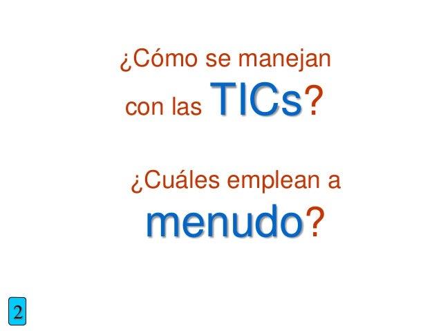¿Cómo se manejan con las TICs? 2 ¿Cuáles emplean a menudo?