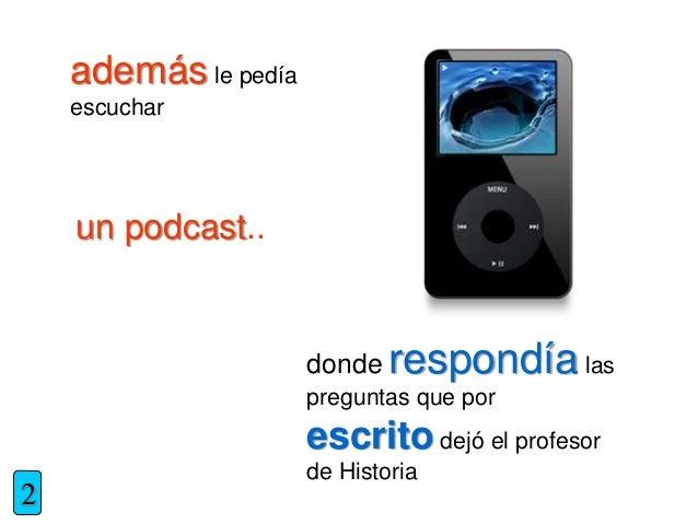 además le pedía escuchar un podcast.. donde respondía las preguntas que por escrito dejó el profesor de Historia 2