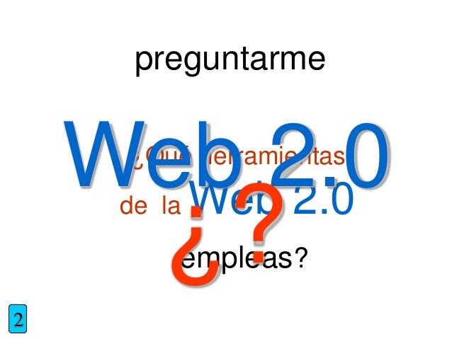preguntarme ¿Qué herramientas de la Web 2.0 empleas? 2 Web 2.0 ¿?