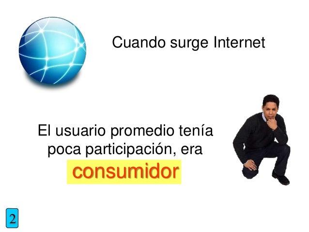 Cuando surge Internet El usuario promedio tenía poca participación, era consumidor 2