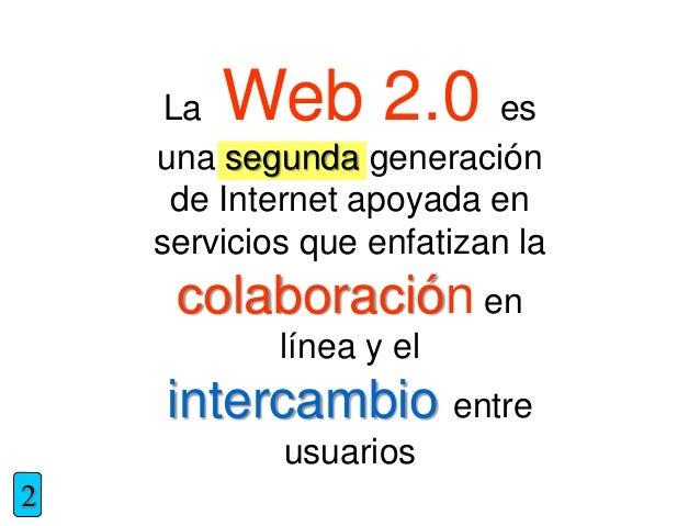 La Web 2.0 es una segunda generación de Internet apoyada en servicios que enfatizan la colaboración en línea y el intercam...