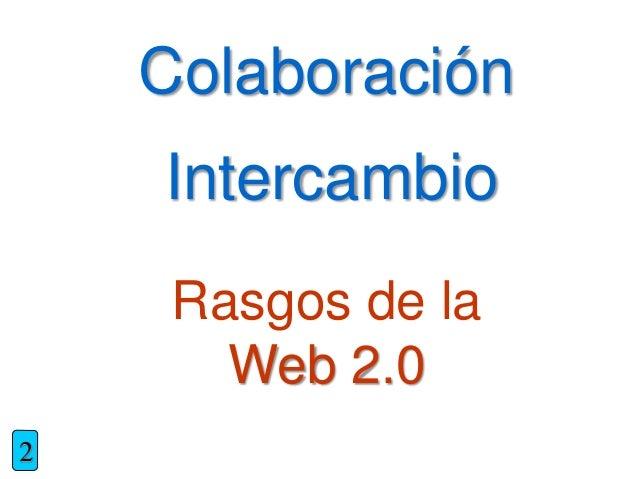 Rasgos de la Web 2.0 Colaboración Intercambio 2
