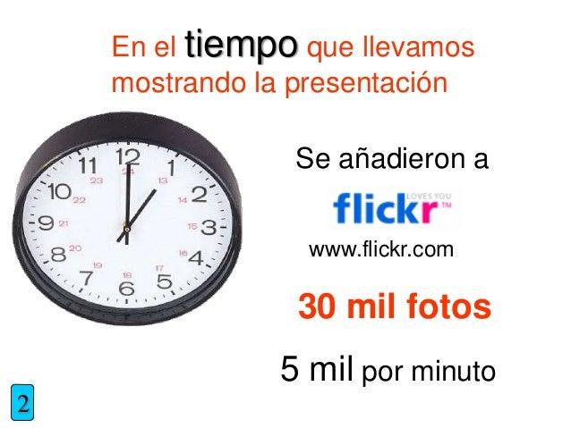En el tiempo que llevamos mostrando la presentación Se añadieron a www.flickr.com 30 mil fotos 5 mil por minuto 2