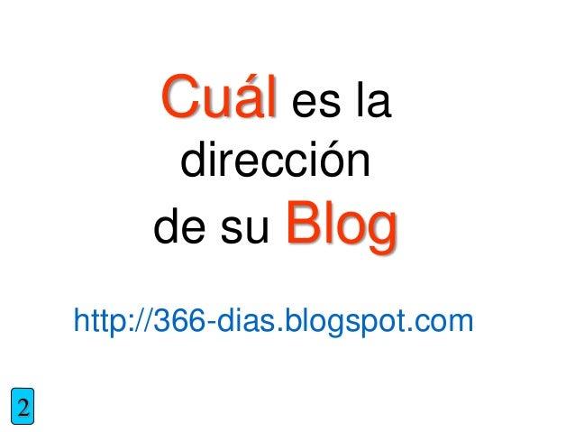 Cuál es la dirección de su Blog 2 http://366-dias.blogspot.com