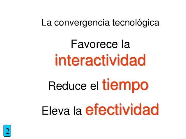Favorece la interactividad La convergencia tecnológica 2 Reduce el tiempo Eleva la efectividad
