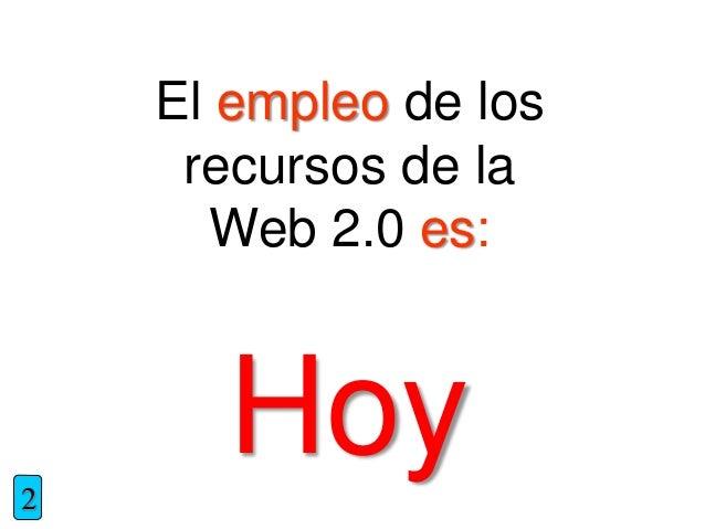 El empleo de los recursos de la Web 2.0 es: 2 Hoy