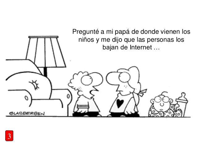 3 Pregunté a mi papá de donde vienen los niños y me dijo que las personas los bajan de Internet …