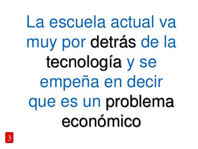 La escuela actual va muy por detrás de la tecnología y se empeña en decir que es un problema económico 3