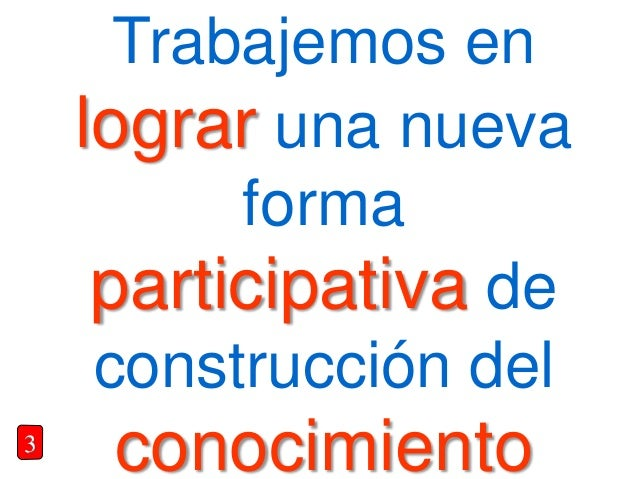 Trabajemos en lograr una nueva forma participativa de construcción del conocimiento3