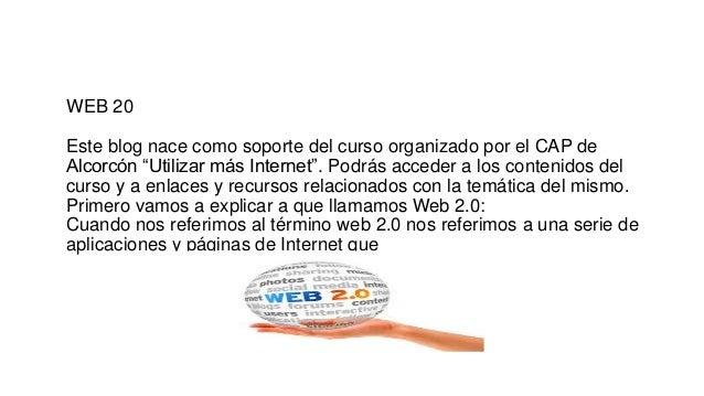 """WEB 20 Este blog nace como soporte del curso organizado por el CAP de Alcorcón """"Utilizar más Internet"""". Podrás acceder a l..."""