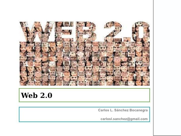 Web 2.0          Carlos L. Sánchez Bocanegra           carlosl.sanchez@gmail.com