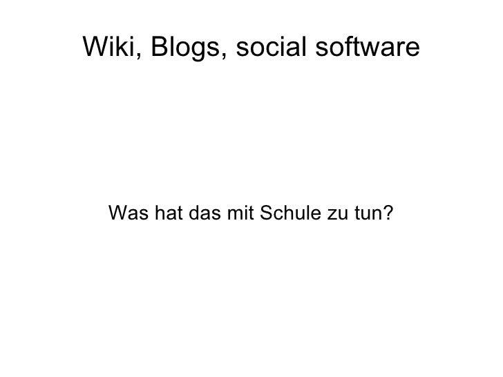 Wiki, Blogs, social software <ul><ul><li>Was hat das mit Schule zu tun? </li></ul></ul>