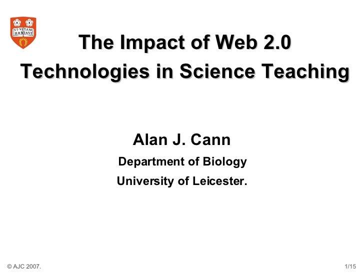 The Impact of Web 2.0 Technologies in Science Teaching <ul><li>Alan J. Cann </li></ul><ul><li>Department of Biology </li><...