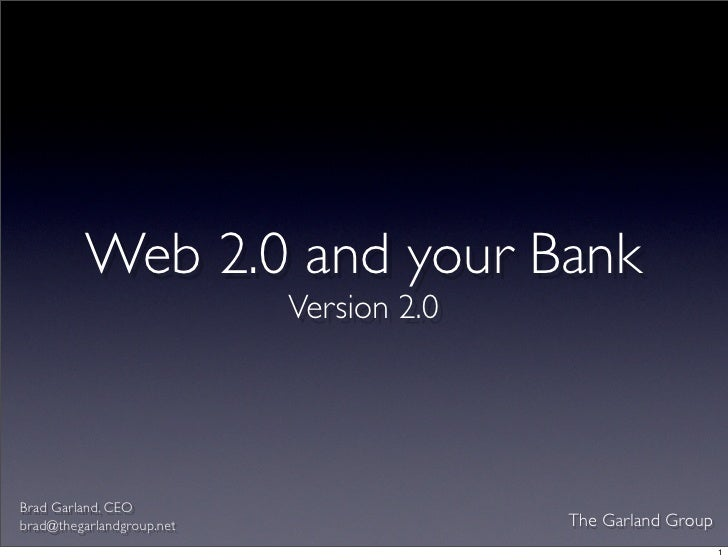 Web 2.0 and your Bank                            Version 2.0     Brad Garland, CEO                                        ...