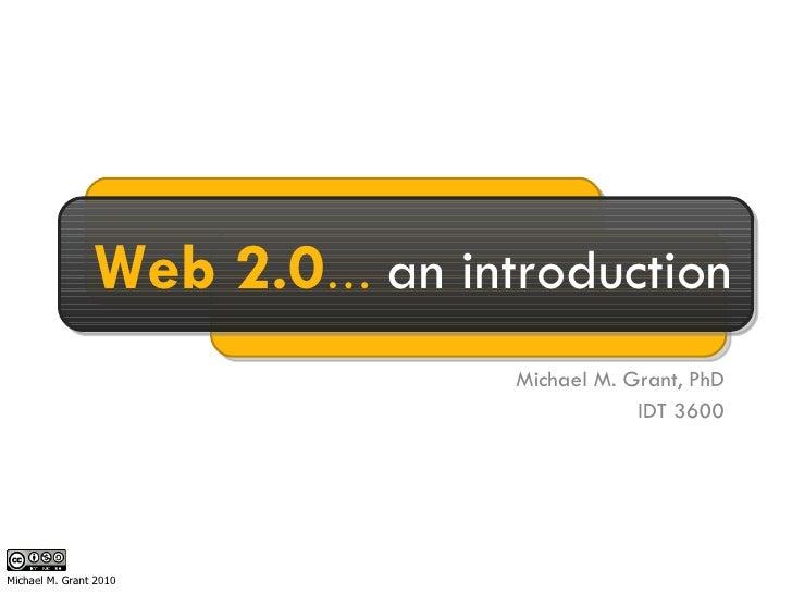 Michael M. Grant, PhD IDT 3600 Web 2.0 …  an introduction Michael M. Grant 2010
