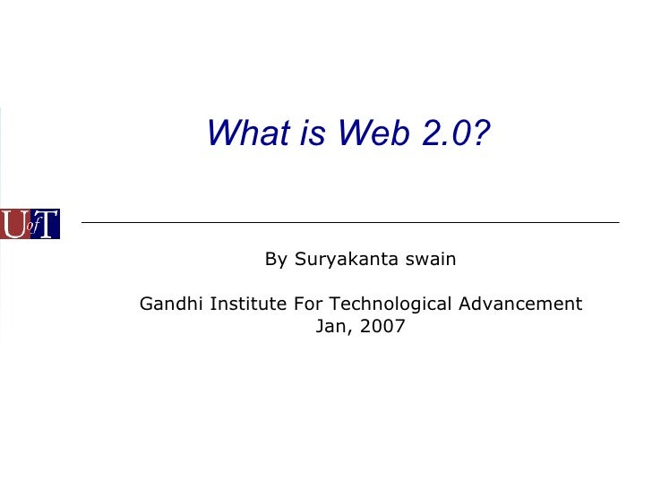What is Web 2.0? By Suryakanta swain Gandhi Institute For Technological Advancement Jan, 2007