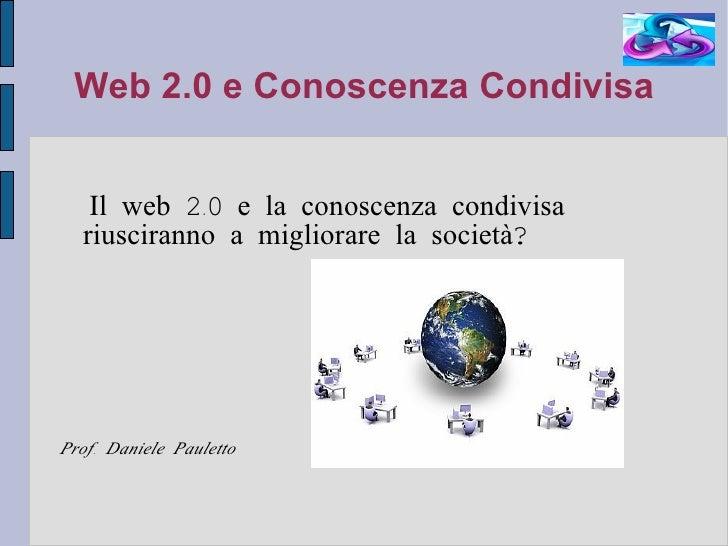 Web 2.0 e Conoscenza Condivisa <ul><li>Il web 2.0 e la conoscenza condivisa riusciranno a migliorare la società?  </li></u...