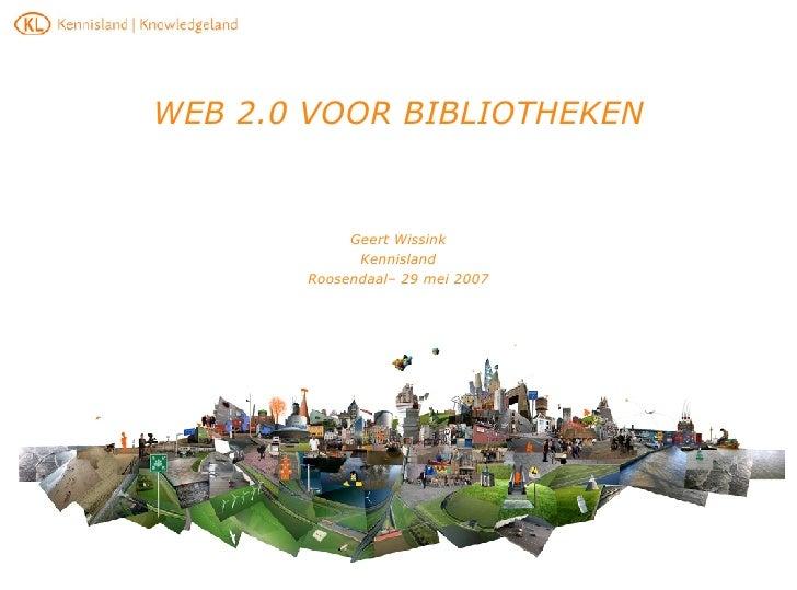 WEB 2.0 VOOR BIBLIOTHEKEN Geert Wissink Kennisland Roosendaal– 29 mei 2007